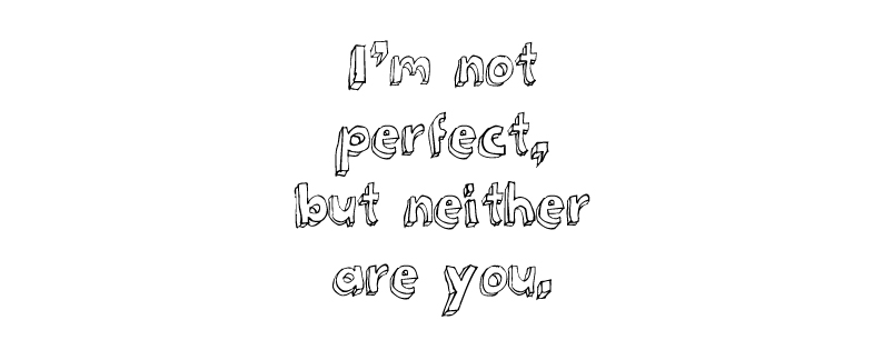 I'm not perfect, but neither are you.